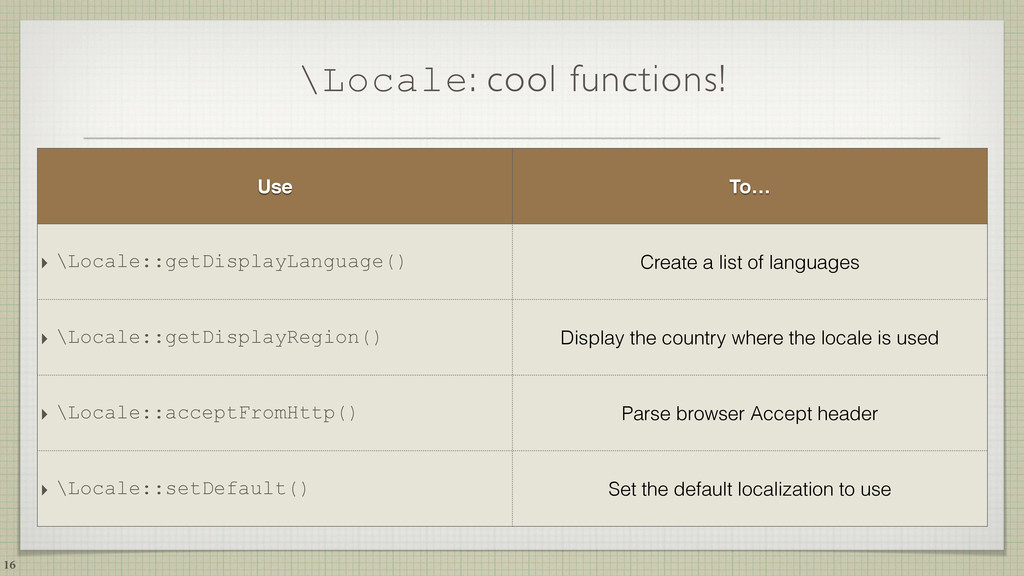 \Locale: cool functions! 16 Use To… ‣ \Locale::...