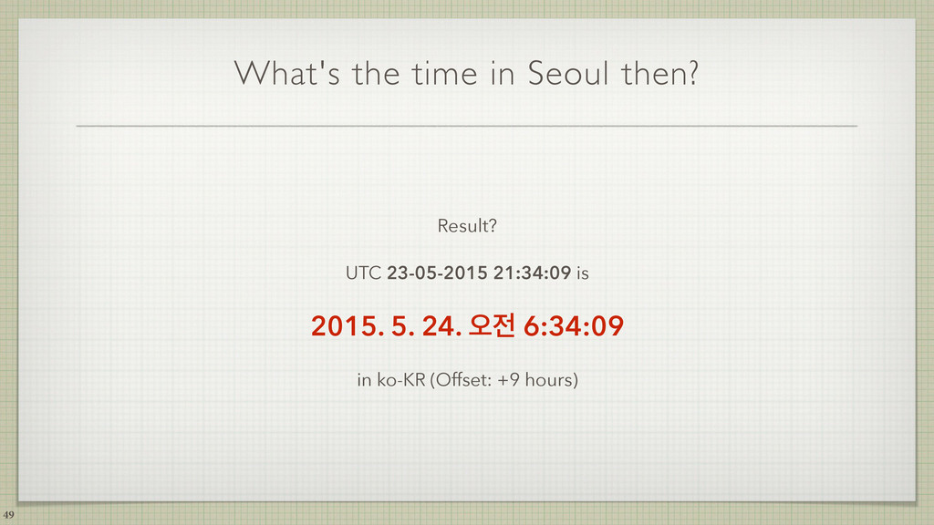 What's the time in Seoul then? Result? UTC 23-0...