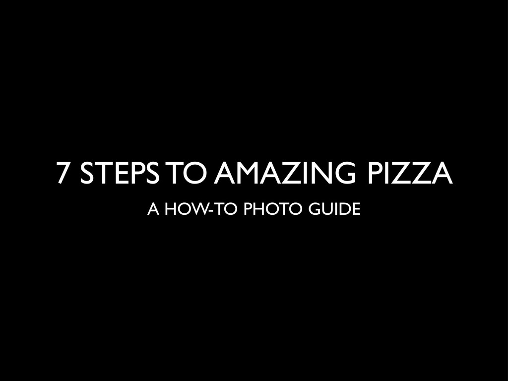 7 STEPS TO AMAZING PIZZA A HOW-TO PHOTO GUIDE