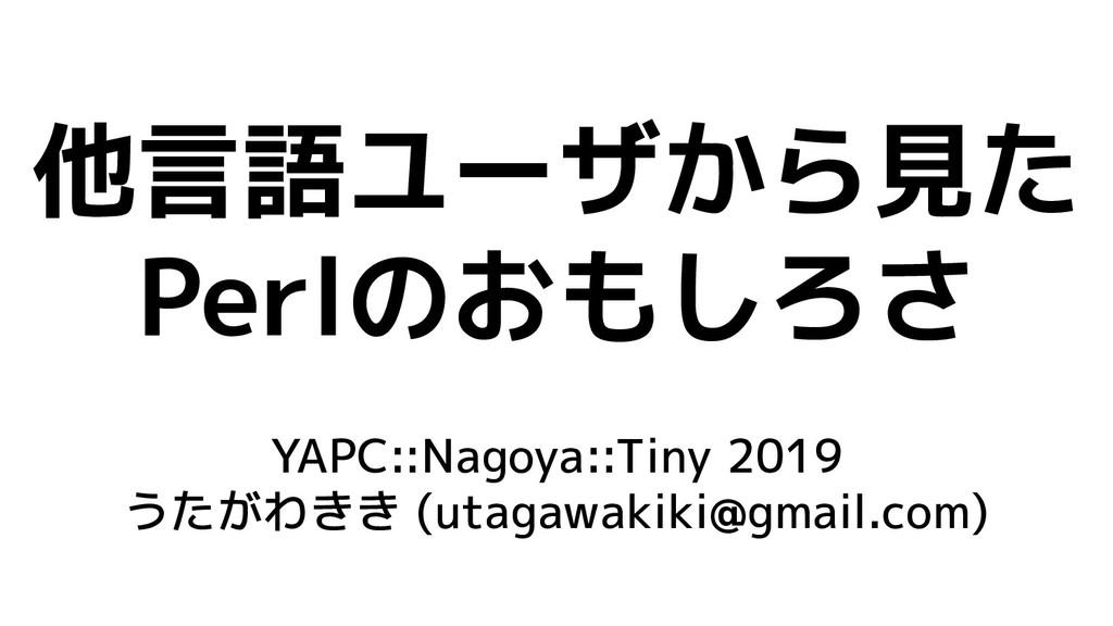 他言語ユーザから見た Perlのおもしろさ YAPC::Nagoya::Tiny 2019 う...