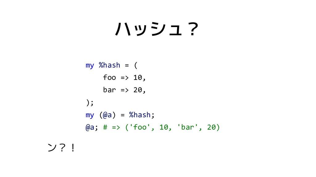 ハッシュ? my %hash = ( foo => 10, bar => 20, ); my ...