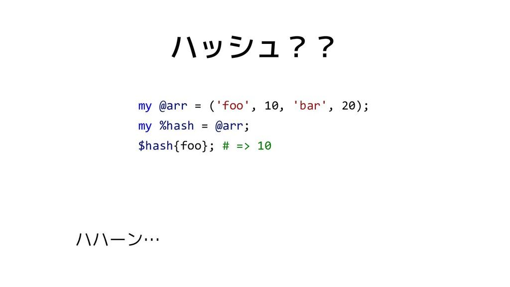 ハッシュ?? my @arr = ('foo', 10, 'bar', 20); my %ha...