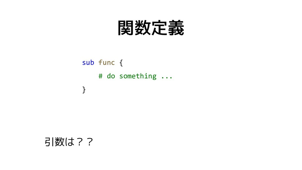 関数定義 sub func { # do something ... } 引数は??