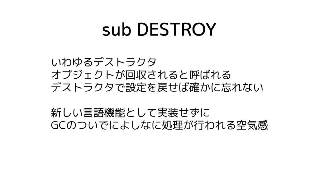 sub DESTROY いわゆるデストラクタ オブジェクトが回収されると呼ばれる デストラクタ...