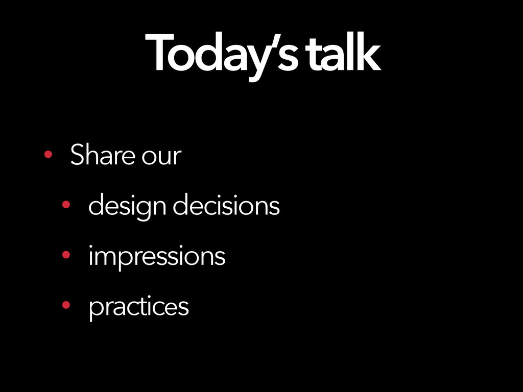 Today's talk • Share our • design decisions • i...