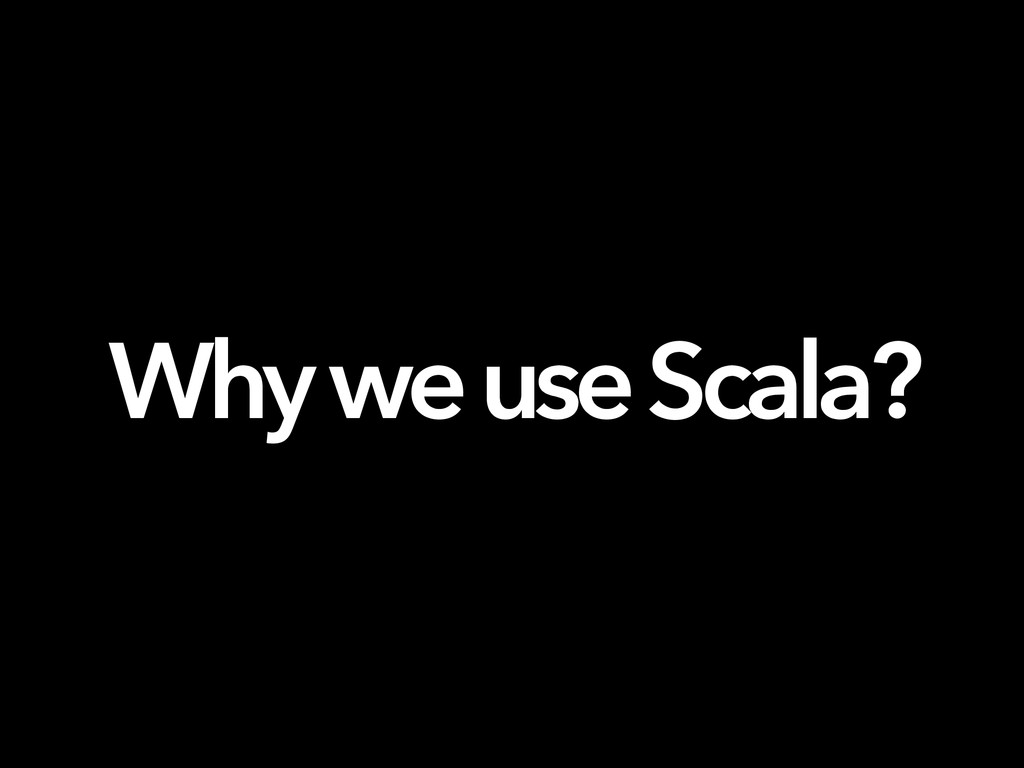 Why we use Scala?