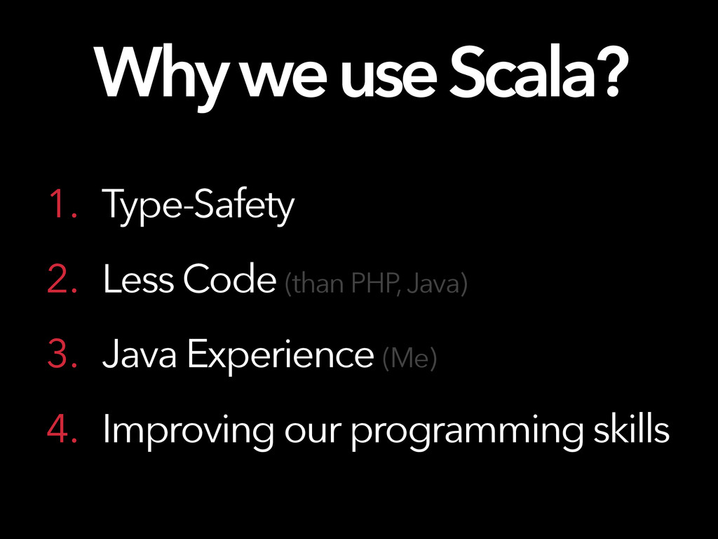Why we use Scala? 1. Type-Safety 2. Less Code (...