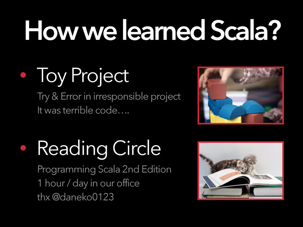 How we learned Scala? • Toy Project Try & Error...