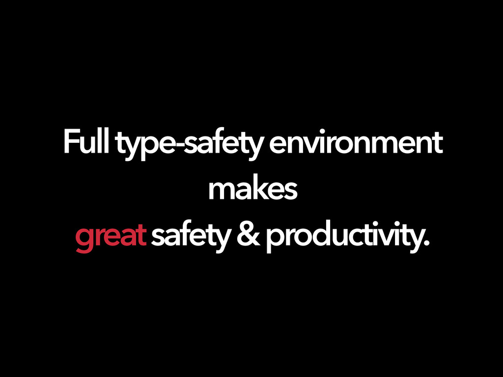 Full type-safety environment makes great safety...