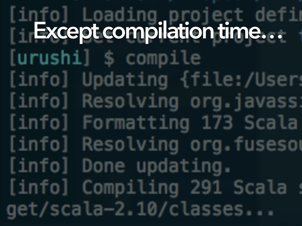 Except compilation time…