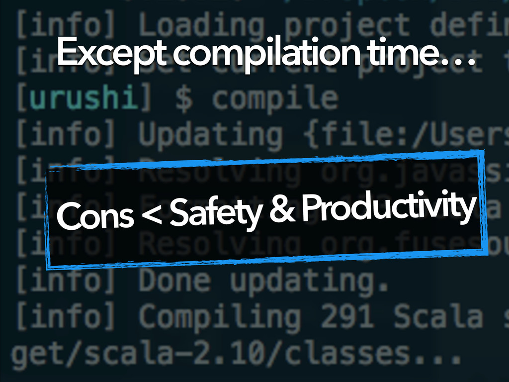 Except compilation time… Cons < Safety & Produc...
