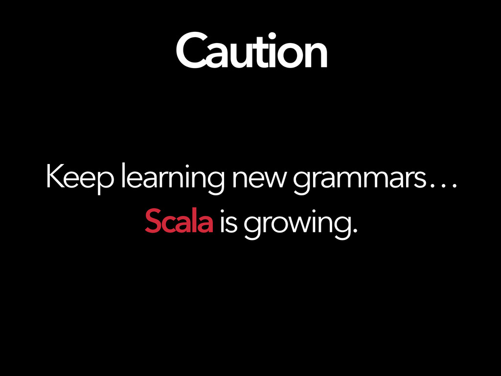 Caution Keep learning new grammars … Scala is g...