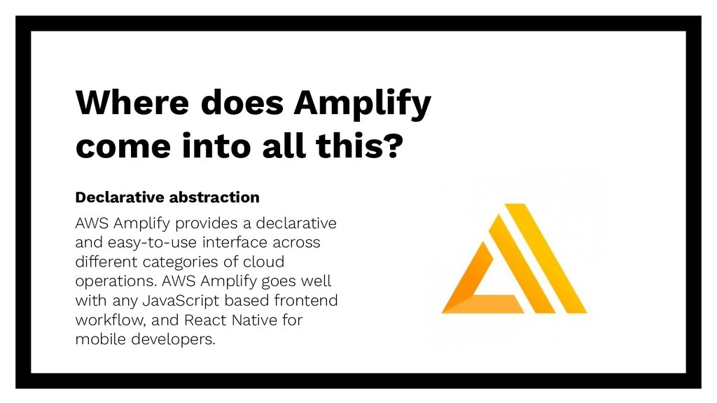 Declarative abstraction AWS Amplify provides a ...