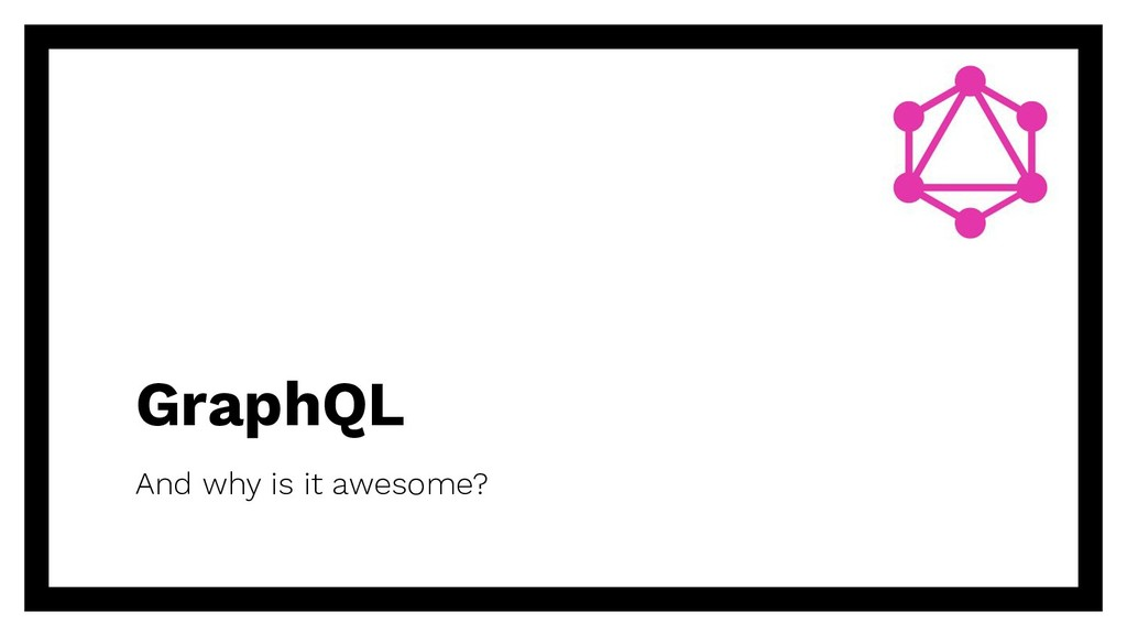 GraphQL And why is it awesome?