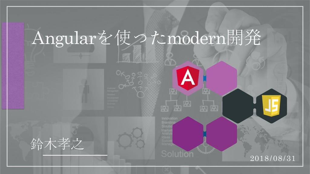Angularを使ったmodern開ൃ 鈴木孝之 2018/08/31
