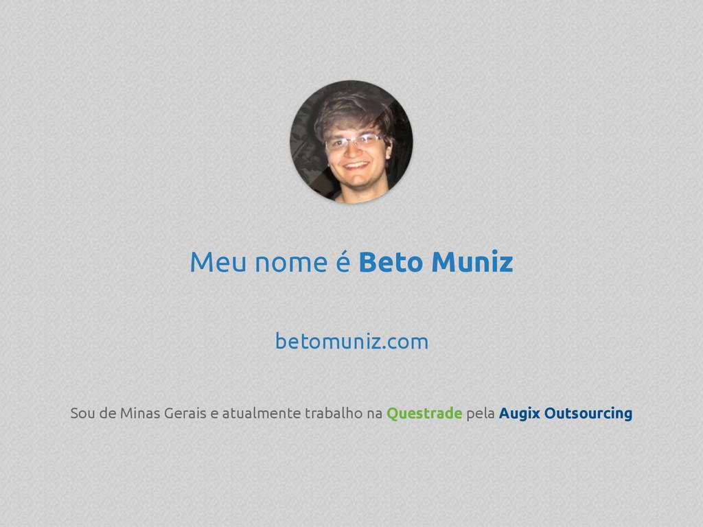 Meu nome é Beto Muniz betomuniz.com Sou de Mina...