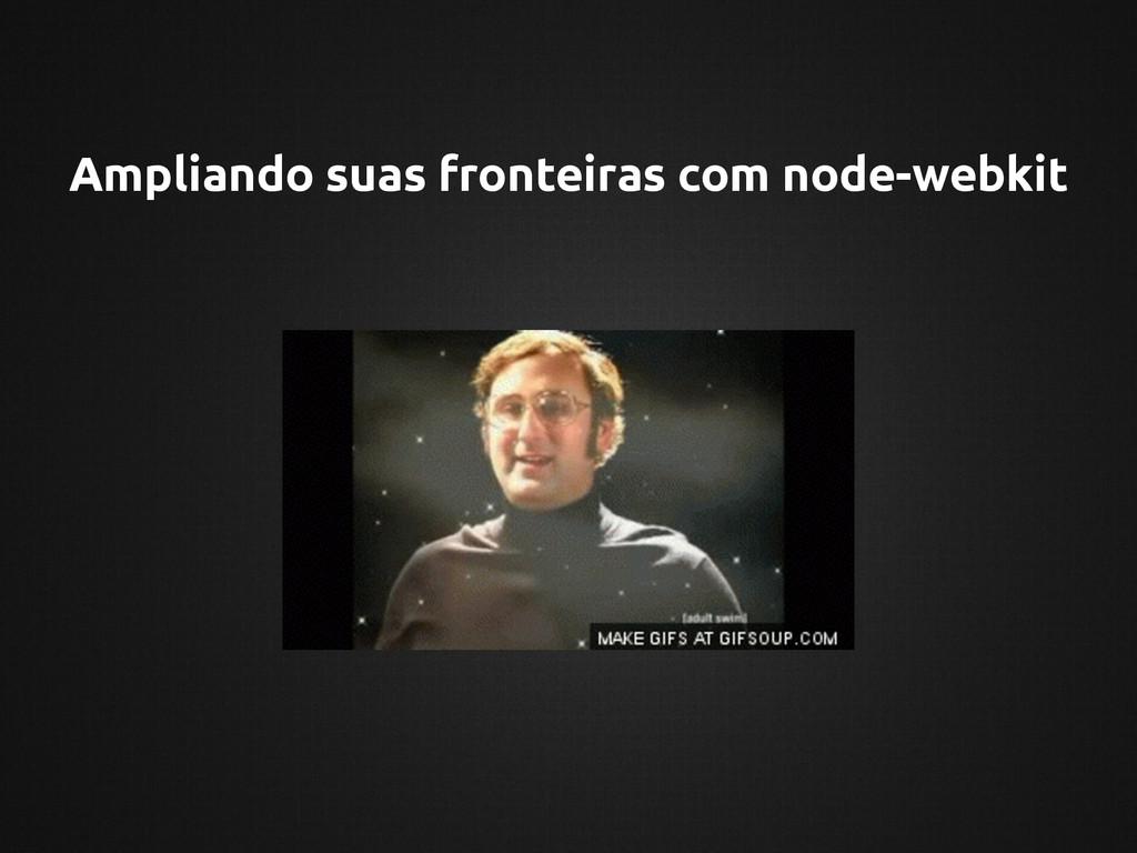 Ampliando suas fronteiras com node-webkit