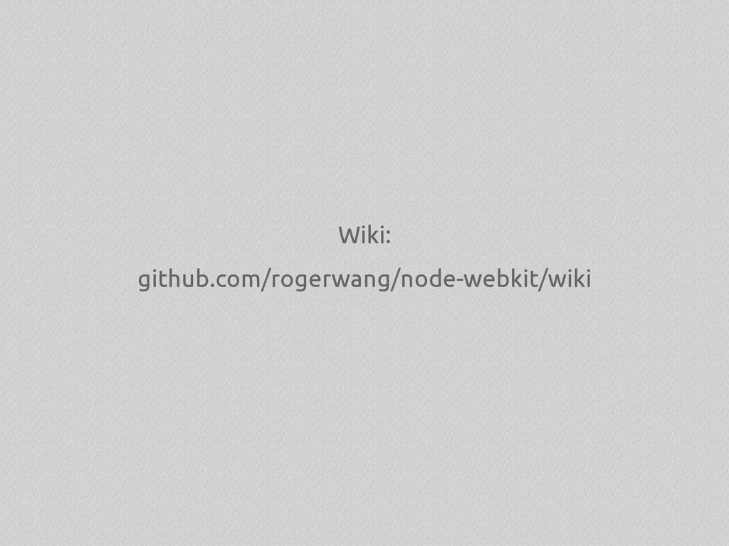 Wiki: github.com/rogerwang/node-webkit/wiki