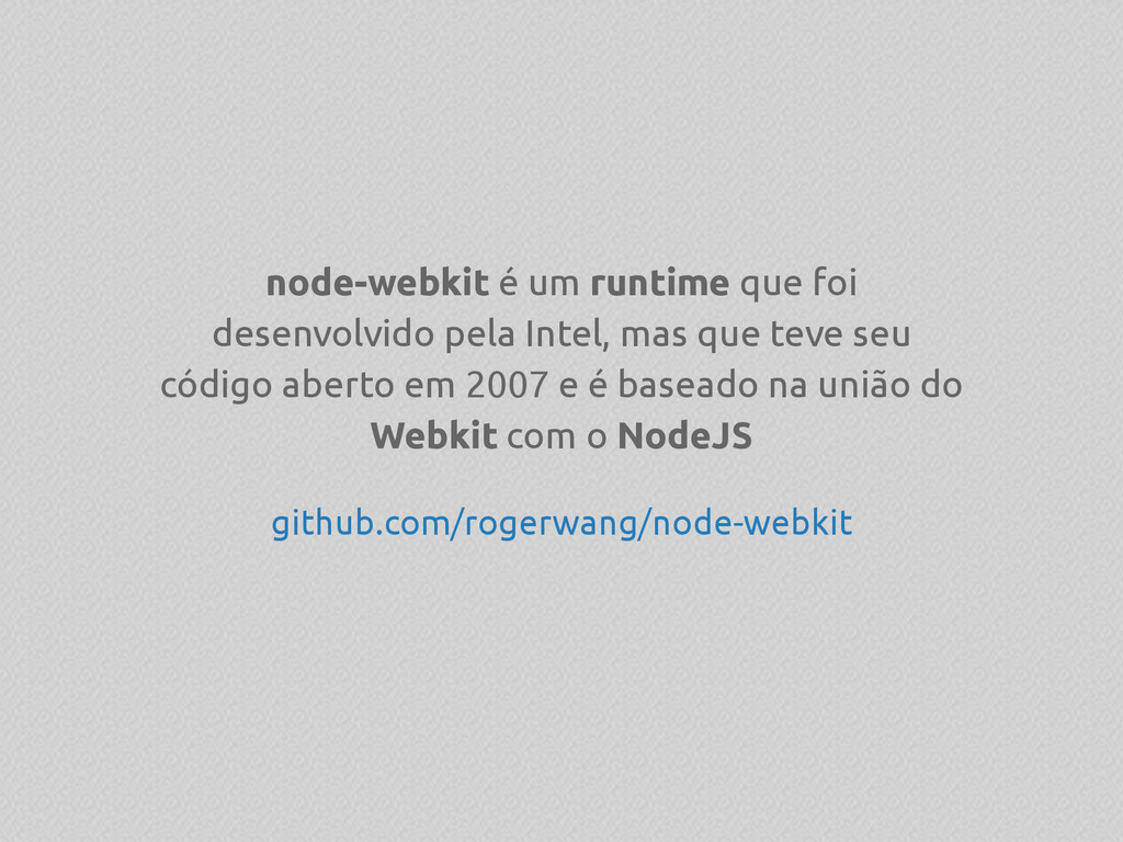 node-webkit é um runtime que foi desenvolvido p...