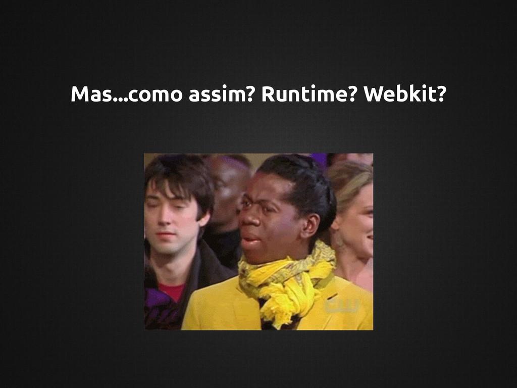 Mas...como assim? Runtime? Webkit?