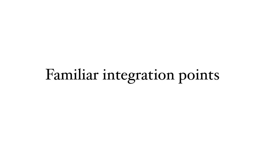 Familiar integration points