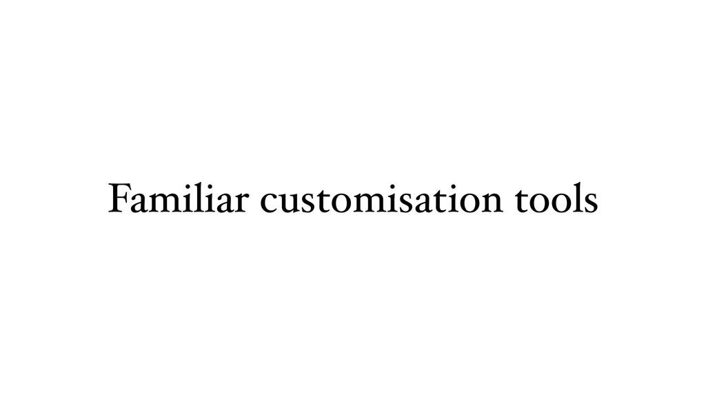 Familiar customisation tools