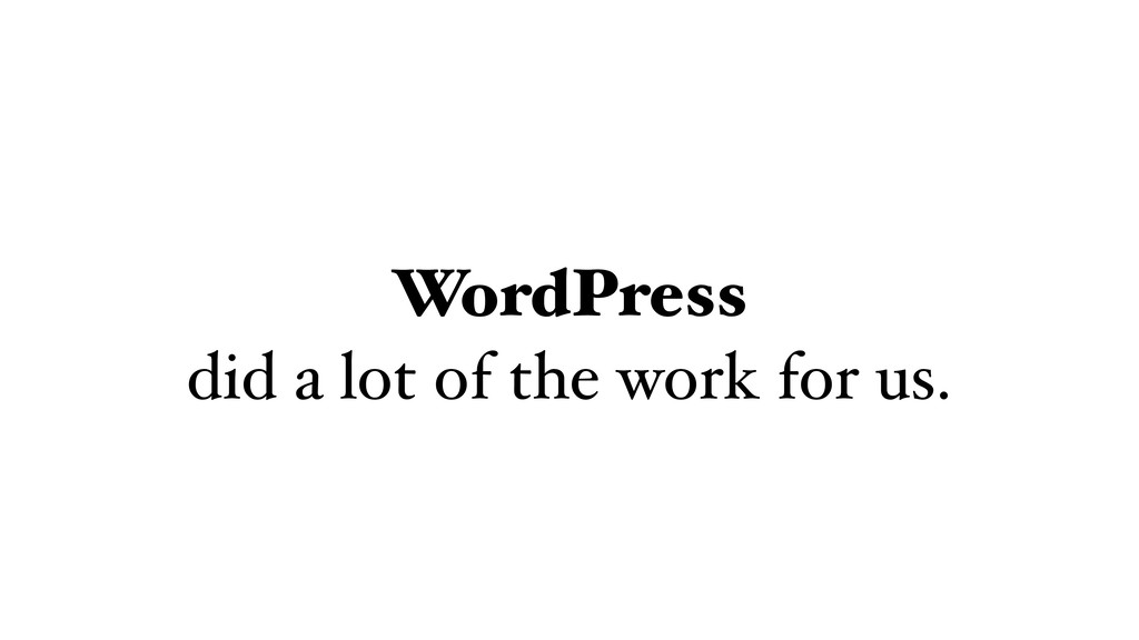WordPress did a lot of the work for us.