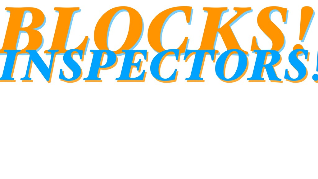 BLOCKS! INSPECTORS!