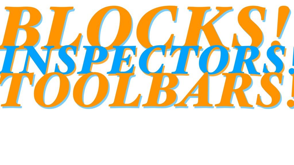 BLOCKS! INSPECTORS! TOOLBARS!