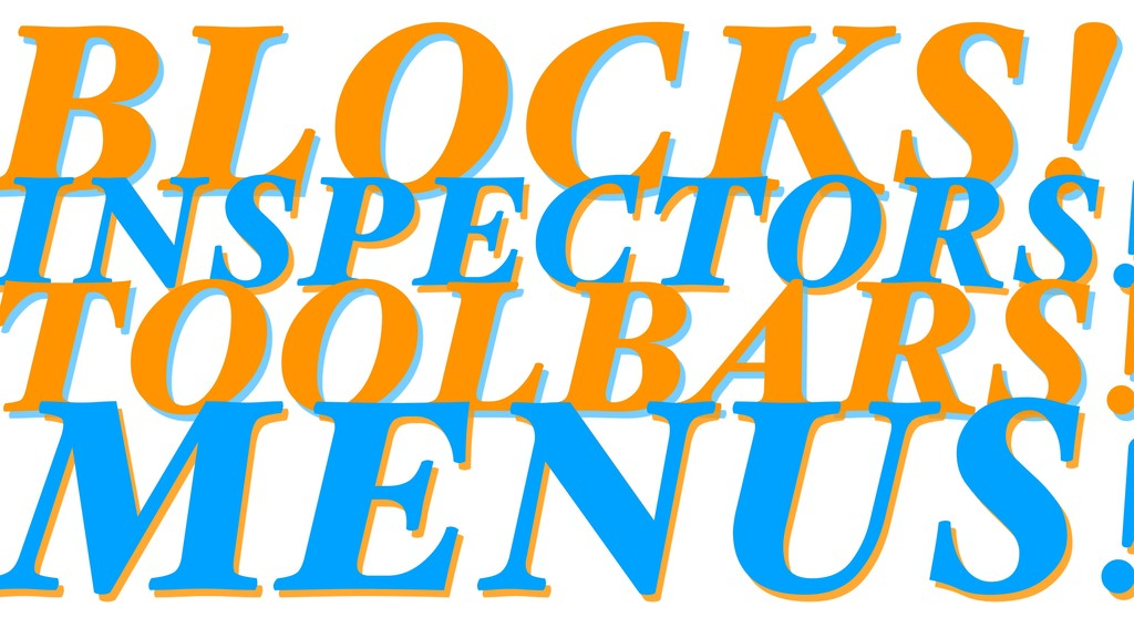 BLOCKS! INSPECTORS! TOOLBARS! MENUS!
