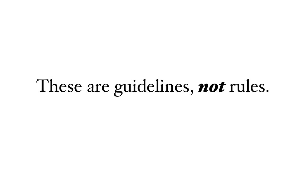 These are guidelines, not rules.