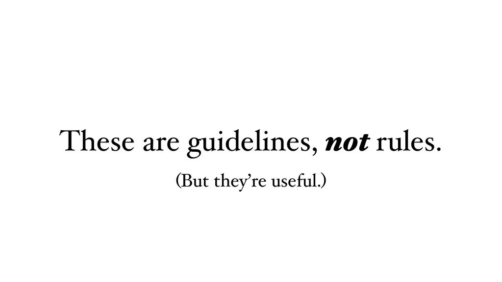 These are guidelines, not rules. (But they're u...