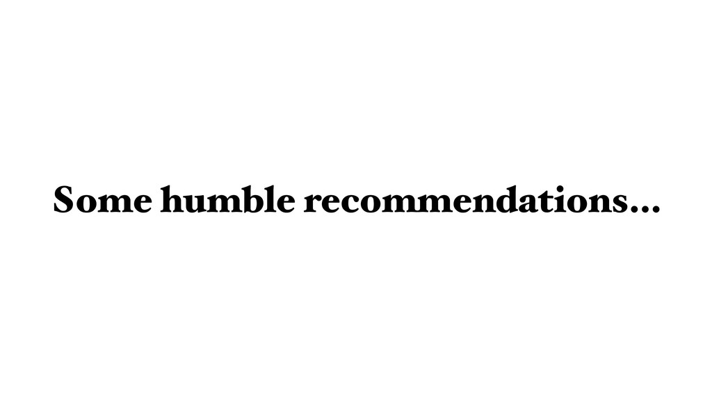 Some humble recommendations…