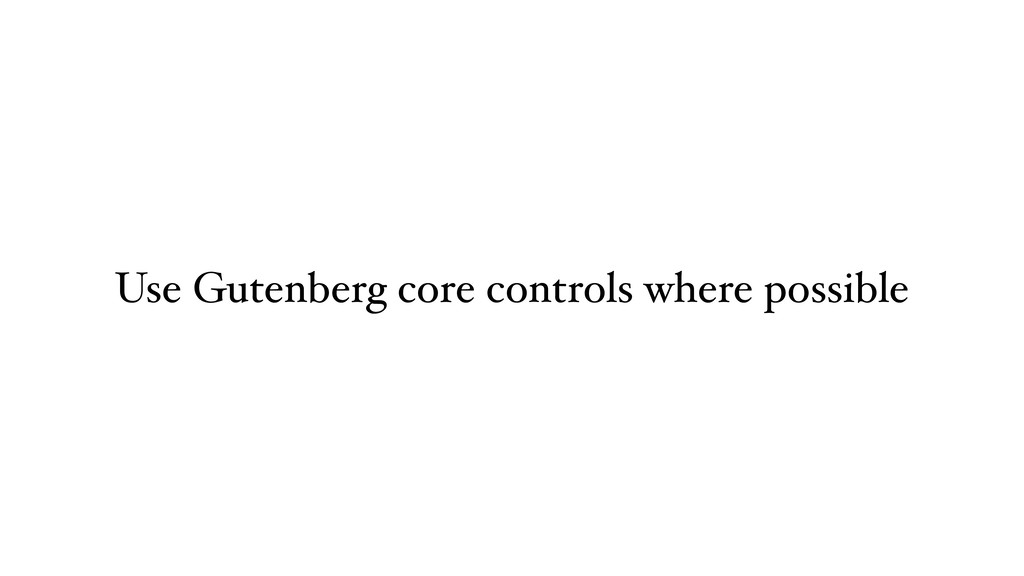 Use Gutenberg core controls where possible