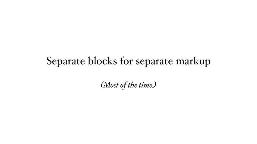 Separate blocks for separate markup (Most of th...