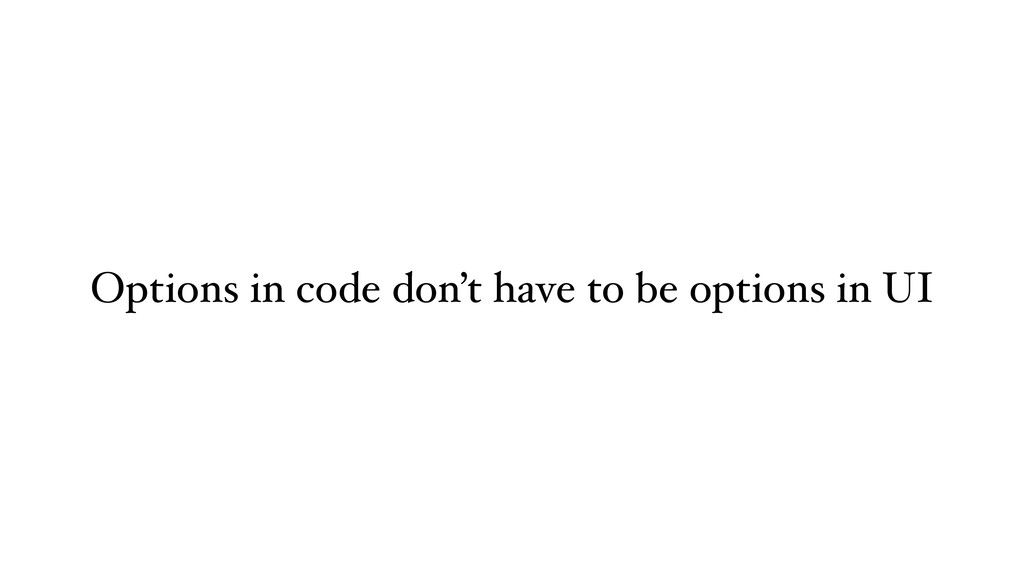 Options in code don't have to be options in UI