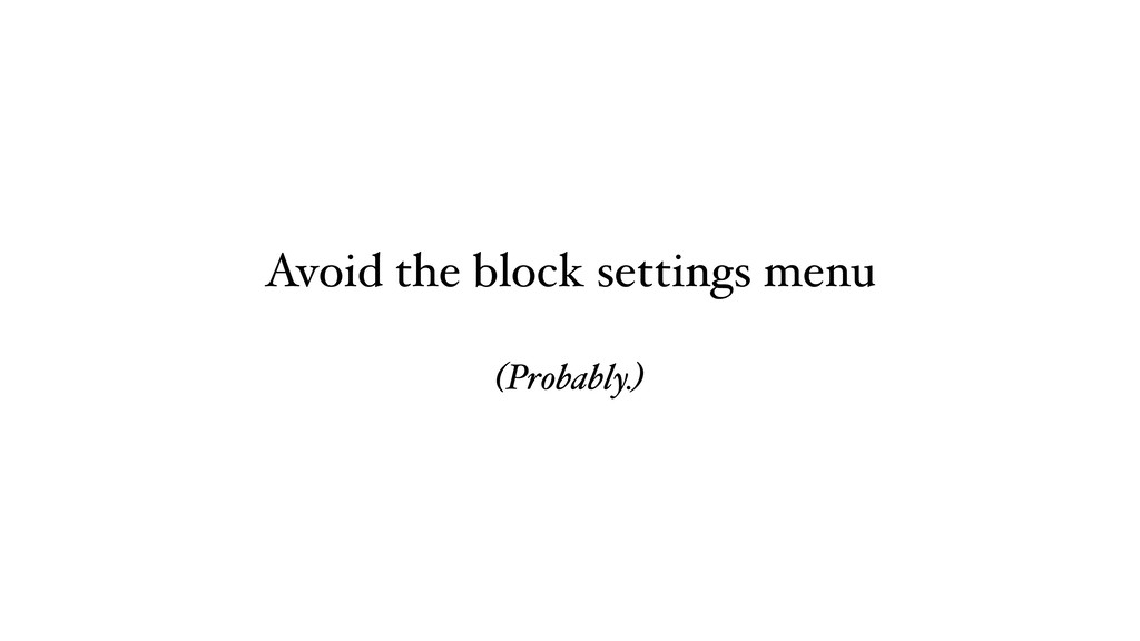 Avoid the block settings menu (Probably.)
