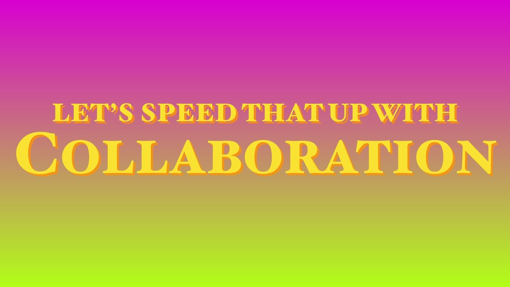 LET'S SPEED THAT UP WITH COLLABORATION