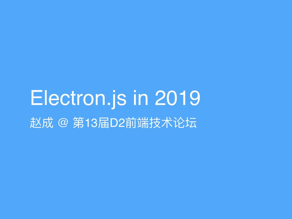 Electron.js in 2019 赵成 @ 第13届D2前端技术论坛