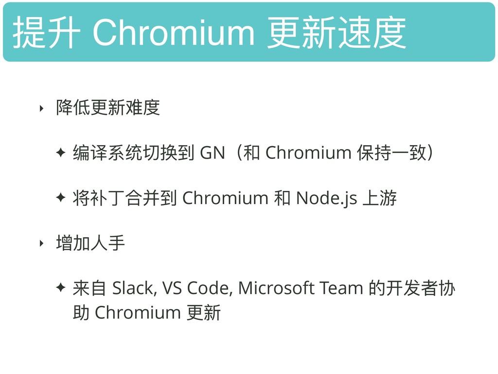 提升 Chromium 更更新速度 ‣ 降低更更新难度 ✦ 编译系统切换到 GN(和 Chro...