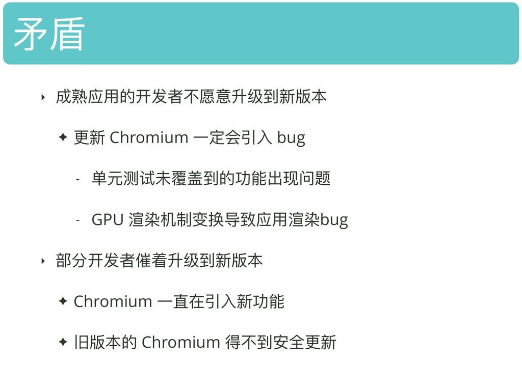 ⽭矛盾 ‣ 成熟应⽤用的开发者不不愿意升级到新版本 ✦ 更更新 Chromium ⼀一定会引⼊...