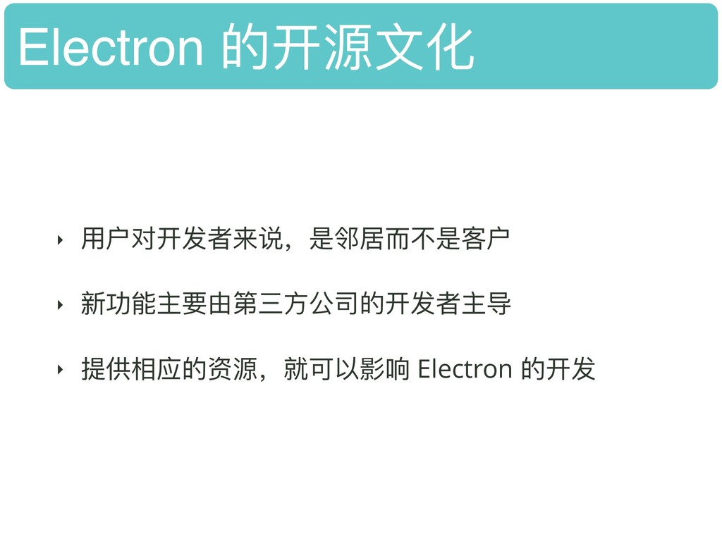 Electron 的开源⽂文化 ‣ ⽤用户对开发者来说,是邻居⽽而不不是客户 ‣ 新功能主要由...