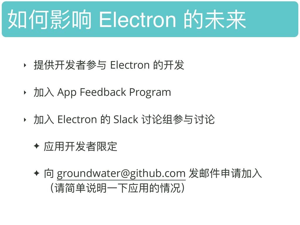 如何影响 Electron 的未来 ‣ 提供开发者参与 Electron 的开发 ‣ 加⼊入 ...
