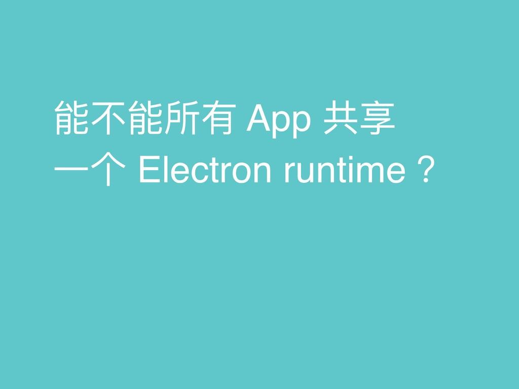 能不不能所有 App 共享 ⼀一个 Electron runtime ?