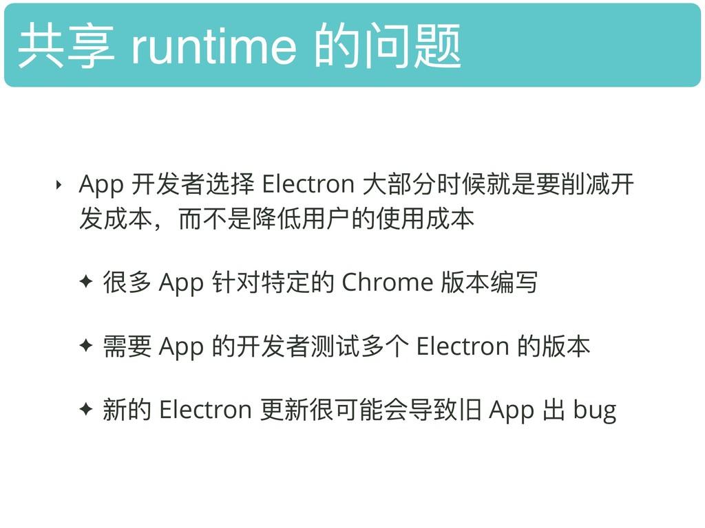 共享 runtime 的问题 ‣ App 开发者选择 Electron ⼤大部分时候就是要削减...