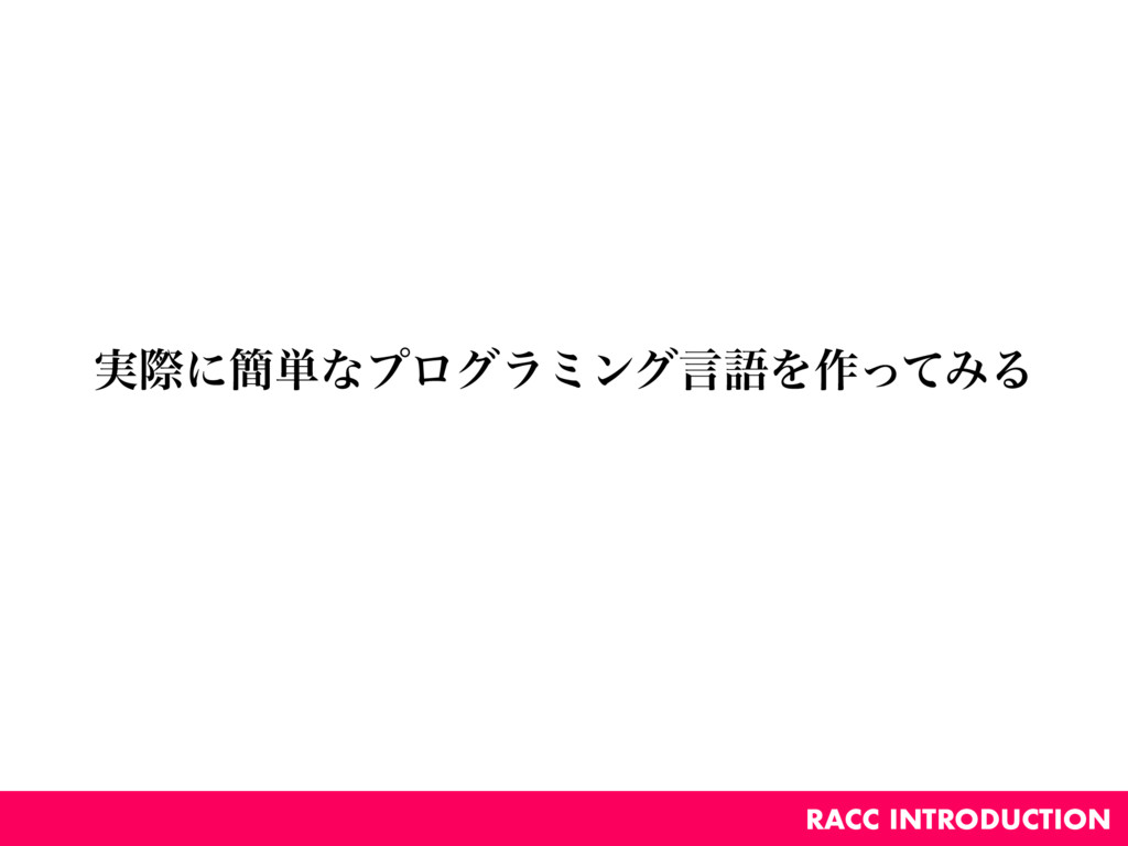 ࣮ࡍʹ؆୯ͳϓϩάϥϛϯάݴޠΛ࡞ͬͯΈΔ RACC INTRODUCTION