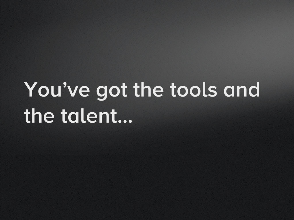 You've got the tools and the talent…