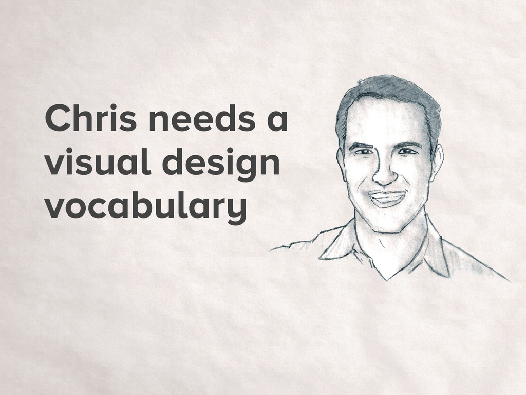 Chris needs a visual design vocabulary