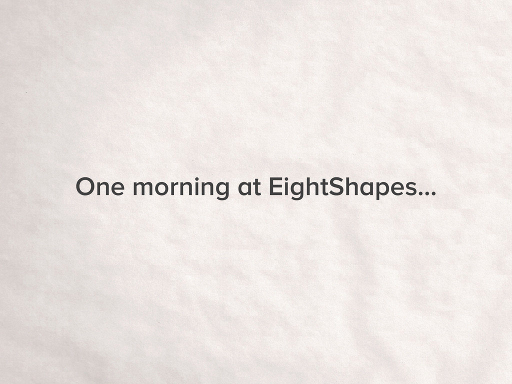 One morning at EightShapes…