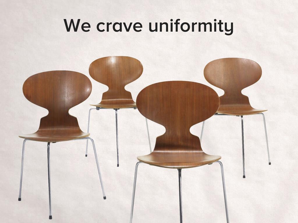 We crave uniformity